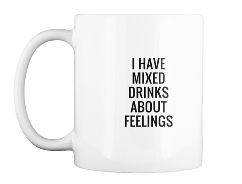 I Have Mixed Drinks About Feelings White T-Shirt Front