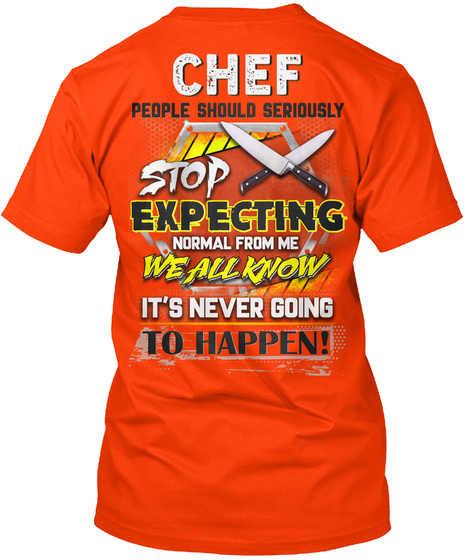 Chef People Should Seriously Stop Expecting Normal From Me We All Know It's Never Going To Happen! Orange T-Shirt Back