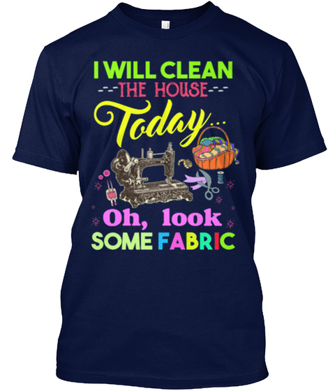 I Will Clean The House Today Oh,Look Some Fabric Navy T-Shirt Front
