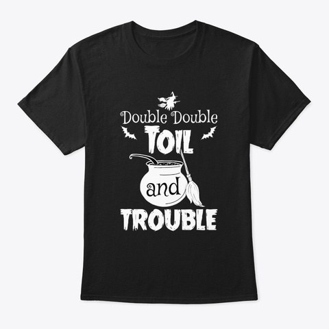 Double Double Toil And Trouble Halloween Black T-Shirt Front
