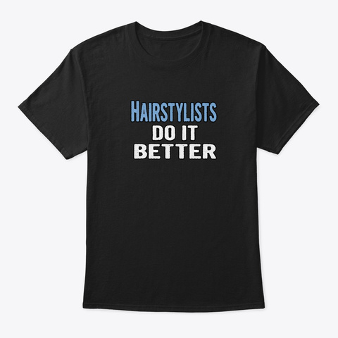 Hairstylists Do It Better   Funny Gift I Black T-Shirt Front