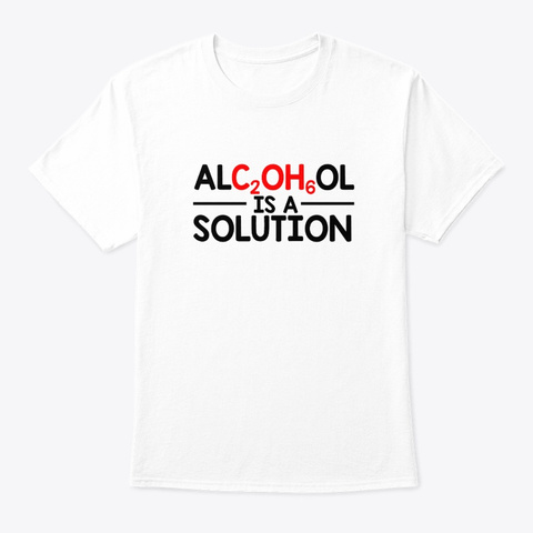 Alcohol Scientist Chemist Is A Solution White T-Shirt Front