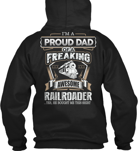 I'm Proud Dad Of A Freaking Awesome Railroader...Yes, He Bought Me This Shirt Black T-Shirt Back
