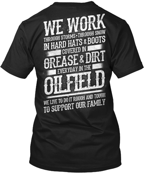 We Work Through Storms Through Snow In Hard Hats And Boots Covered In Grease And Dirt Everyday In The Oilfield We... Black T-Shirt Back