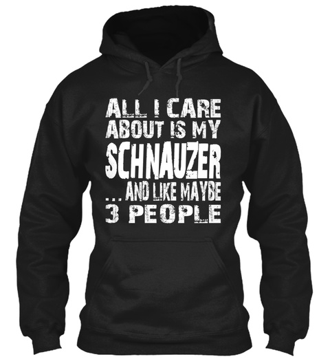 All I Care About Is Schnauzer And Like Maybe 3 People Black T-Shirt Front