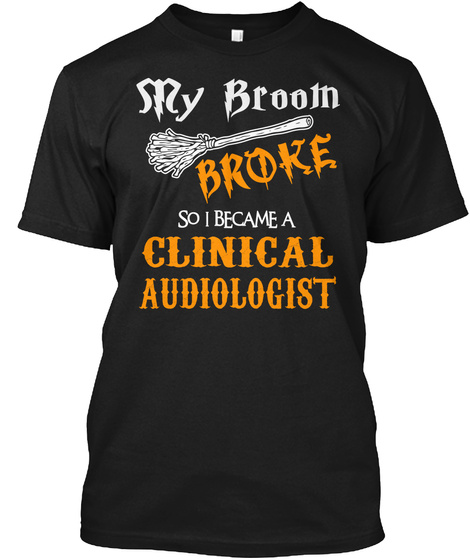 My Broom Broke So I Became A Clinical Audiologist Black T-Shirt Front