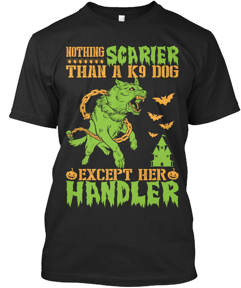 Nothing Scarier Than A K9 Dog Except Her Handler  Black T-Shirt Front