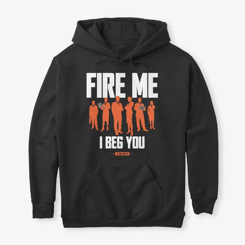 Fire Me I Beg You: (Hate Your Job?) Black T-Shirt Front