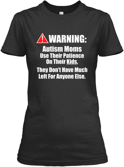 Warning: Autism Moms Use Their Patience On Their Kids, They Don't Have Much Left For Anyone Else.  Black T-Shirt Front