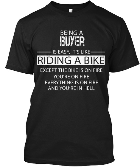 Being A Buyer Is Easy , It's Like Riding A Bike Except The Bike Is On Fire You're On Fire Everything Is On Fire And... Black T-Shirt Front