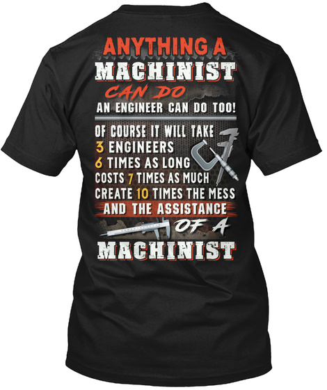 Anything A Machinist Can Do An Engineer Can Do Too Of Course It Will Take 3 Engineers 6 Times As Long Costs 7 Times... Black T-Shirt Back