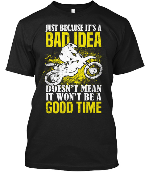 Just Because It's A Bad Idea Doesn't Mean It Won't Be A Good Time Black T-Shirt Front