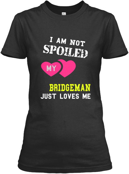 I Am Not Spoiled My Br Idge Ma N Just Loves Me Black T-Shirt Front