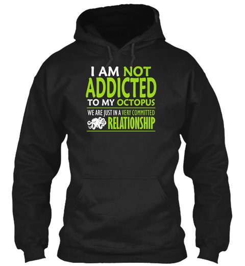 I Am Not Addicted To My Octopus We Are Just In A Very Committed Relationship Black T-Shirt Front
