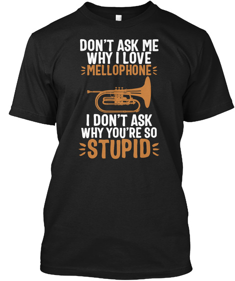 Don't Ask Me Why I Love Mellophone I Don't Ask Why You're So Stupid Black T-Shirt Front