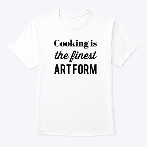 Cooking Is The Finest Art Form White T-Shirt Front