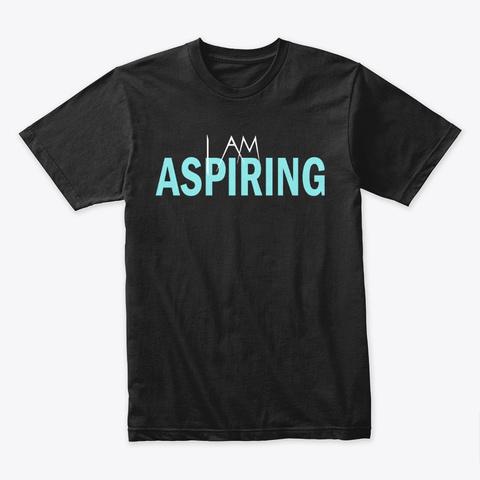 I Am Aspiring Black T-Shirt Front