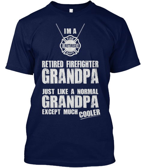 I M A Fire Retired Dept Retired Firefighter Grandpa Just Like A Normal Grandpa Except Much Cooler Navy T-Shirt Front