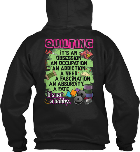 Quilting It's An Obsession An Occupation An Addiction A Need A Fascination An Absurdity A Fate  It's Not A Hobby. Black T-Shirt Back