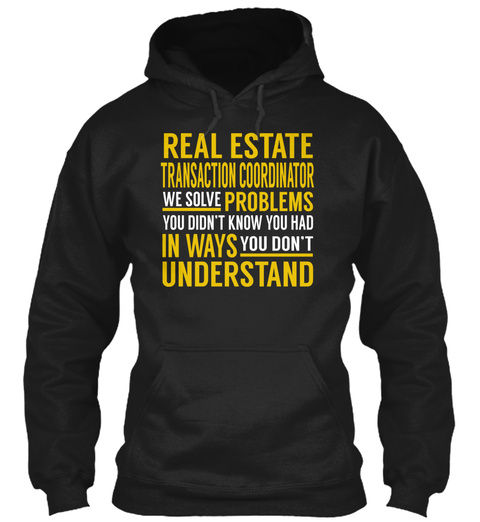 Real Estate Transaction Coordinator We Solve Problems You Didn't Know You Had In Ways You Don't Understand Black T-Shirt Front