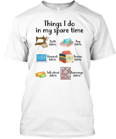 Things I Do In My Spare Time Quilt Fabric Buy Fabric Research Fabric Review Fabric Talk About Fabric Rearrange Fabric White T-Shirt Front