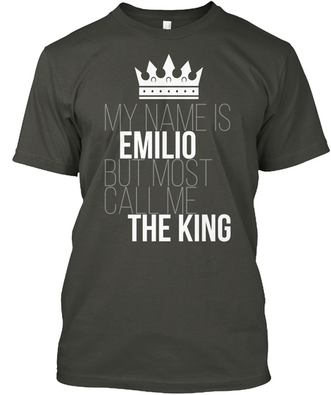 My Name Is Emilio But Most Call Me The King Smoke Gray T-Shirt Front