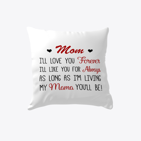 Mom I'll Love You Forever I'll Like You For Always As Long As I'm Living My Mama You'll Be Pillow   Funny Gift For Mom White T-Shirt Front