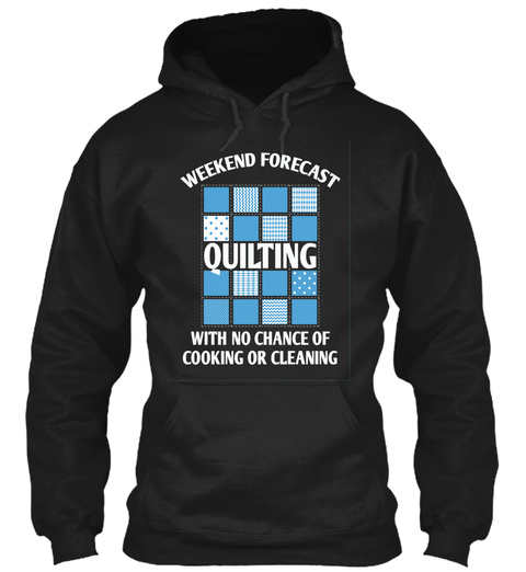 Weekend Forecast Quilting With No Chance Of Cooking Or Cleaning  Black Sweatshirt Front