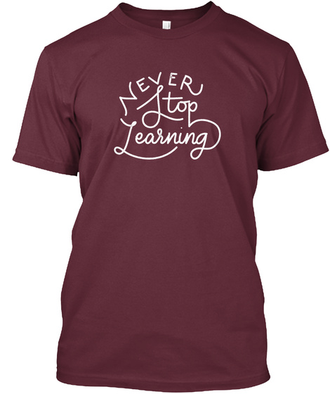 Never Stop Learning Maroon T-Shirt Front