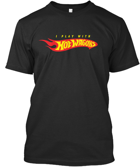 I Play With Hot Wagons Black T-Shirt Front