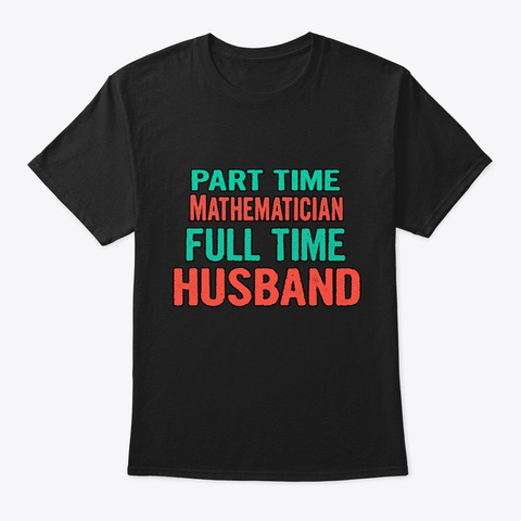 Mathematician Part Time Husband Full Tim Black T-Shirt Front