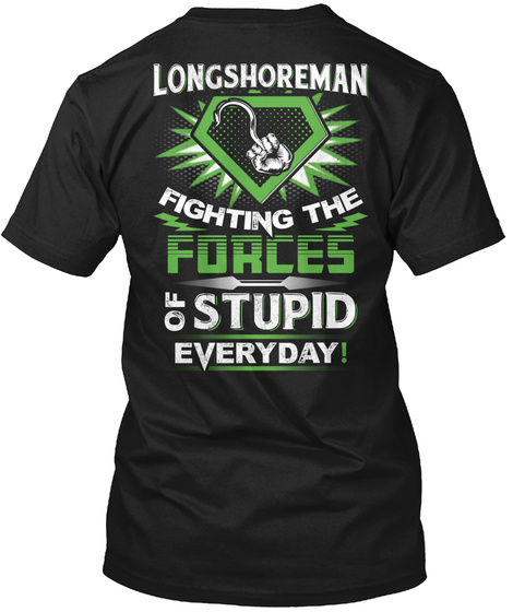 Longshoreman Fighting The Forces Of Stupid Everyday! Black T-Shirt Back