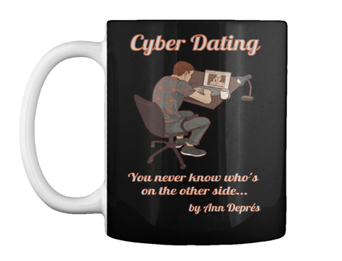 Cyber Dating You Never Know Who's  On The Other Side... By Ann Deprés Black T-Shirt Front