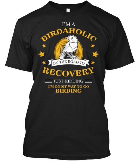 I'm A Birdaholic On The Road To Recovery Just Kidding I'm On My Way To Go Birding Black T-Shirt Front