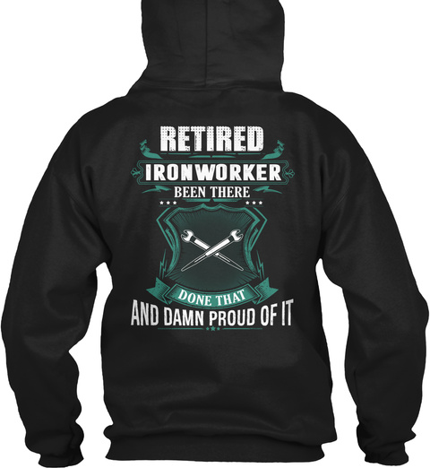Retired Iron Worker Been There Done That And Damn Proud Of It Black T-Shirt Back