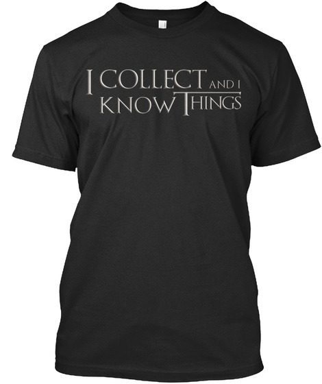 I Collect And I Know Things Black T-Shirt Front