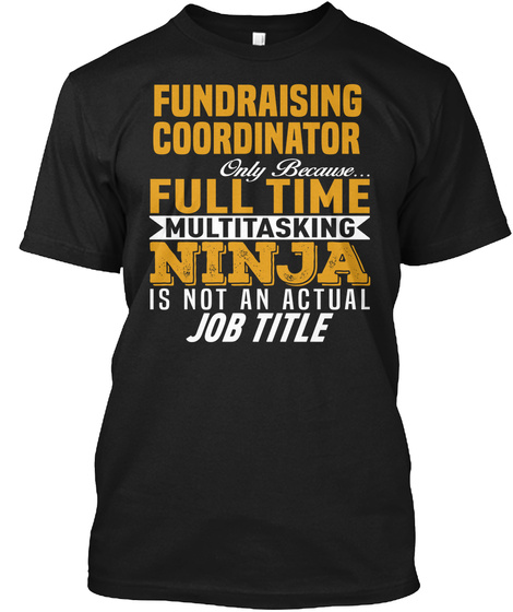 Fundraising Coordinator Only Because Full Time Multitasking Ninja Is Not An Actual Job Title Black T-Shirt Front