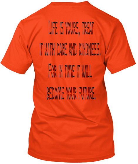 Life Is Yours, Treat It With Care And Kindness.  For In Time It Will  Become Your Future. Deep Orange  T-Shirt Back
