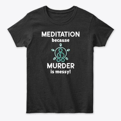 Meditation Because Murder Is Messy! Black T-Shirt Front