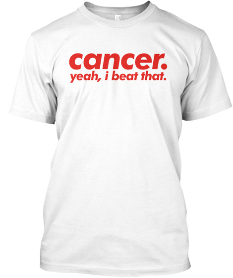 Cancer. Yeah, I Beat That. *Awareness* White T-Shirt Front
