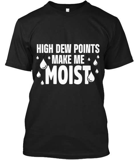 High Dew Points Make Me Moist Black T-Shirt Front