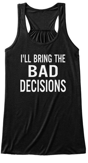 I'll Bring The Bad Decisions Black T-Shirt Front