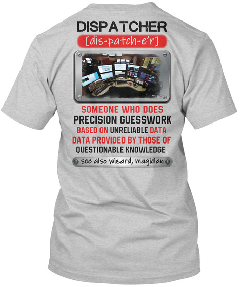 Dispatcher Dis Patch E'r Someone Who Does Precision Guesswork Based On Unreliable Data Data Provided By Those Of... Light Steel T-Shirt Back