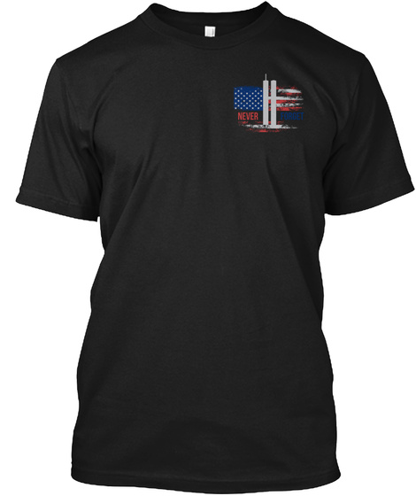 9 11 Never Forget T Shirt! Black T-Shirt Front