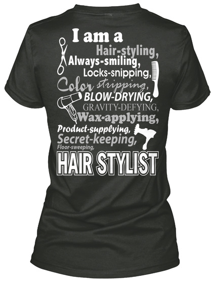 I Am A Hair Styling Always Smiling Locks Snipping Color Stropping Blow Drying Gravity Defying Wax Applying Product... Black T-Shirt Back