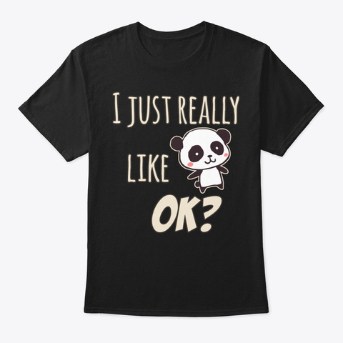 Just Really Like Panda Bear Themed Gift Black T-Shirt Front