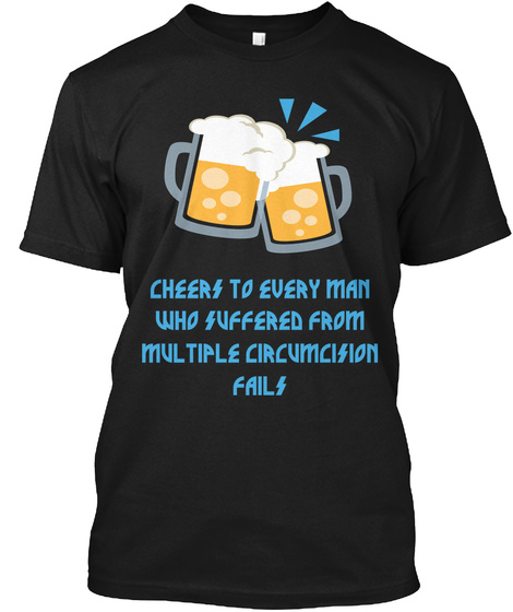 Cheers To Every Man Who Suffered From Multiple  Circumcision Fails  Black T-Shirt Front