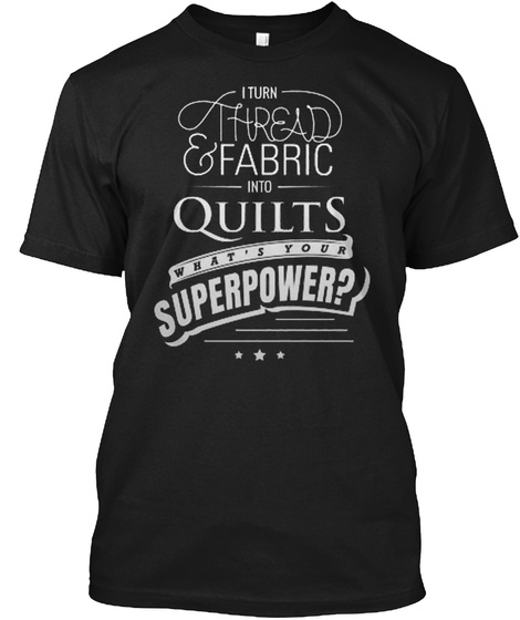I Turn Thread & Fabric Into Quilts What's Your Superpower? Black T-Shirt Front