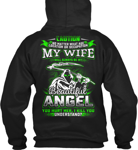 Caution  No Matter What Age  Location Or Occupation  My Wife  Will Always My  Beautiful  Angel  You Hurt Her,I Kill... Black Sweatshirt Back