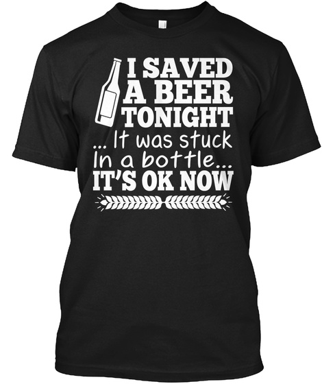 I Saved A Beer Tonight ...It Was Stuck In A Bottle...It's Ok Now Black T-Shirt Front
